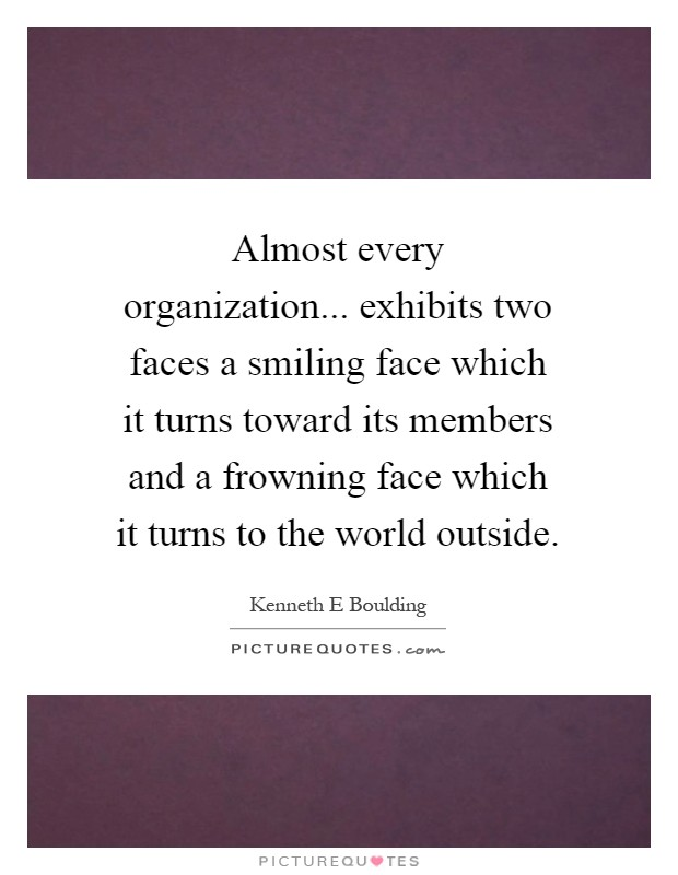 Almost every organization... exhibits two faces a smiling face which it turns toward its members and a frowning face which it turns to the world outside Picture Quote #1
