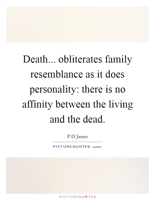 Death... obliterates family resemblance as it does personality: there is no affinity between the living and the dead Picture Quote #1