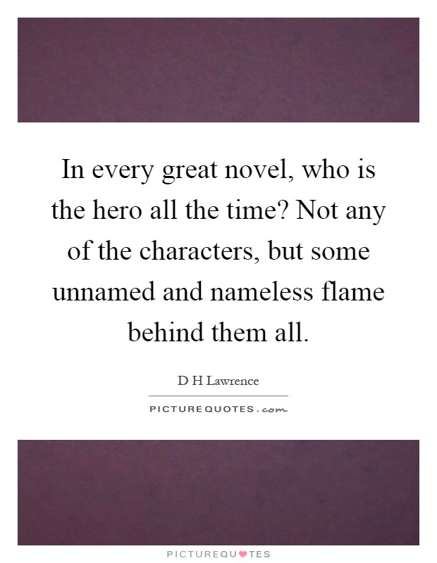 In every great novel, who is the hero all the time? Not any of the characters, but some unnamed and nameless flame behind them all Picture Quote #1