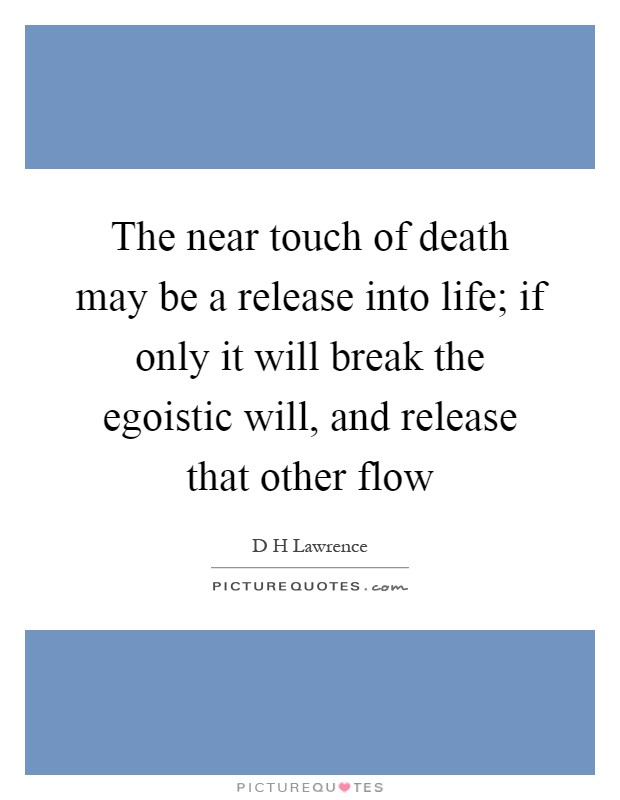 The near touch of death may be a release into life; if only it will break the egoistic will, and release that other flow Picture Quote #1