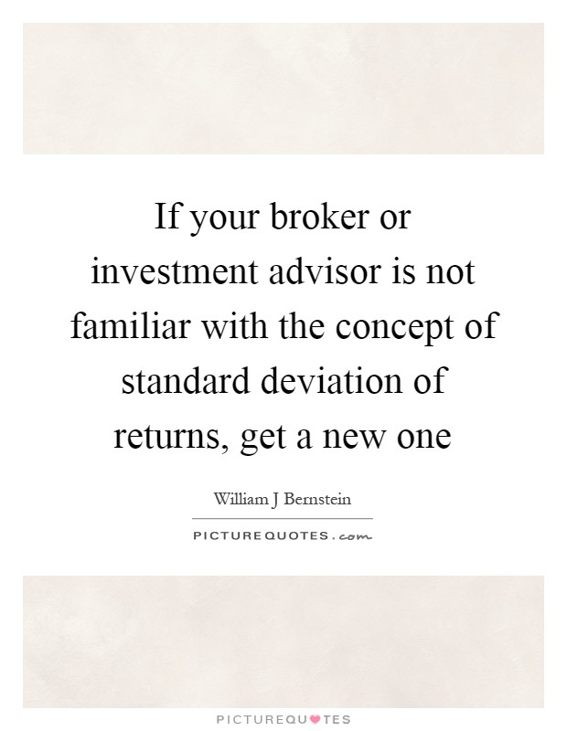 If your broker or investment advisor is not familiar with the concept of standard deviation of returns, get a new one Picture Quote #1