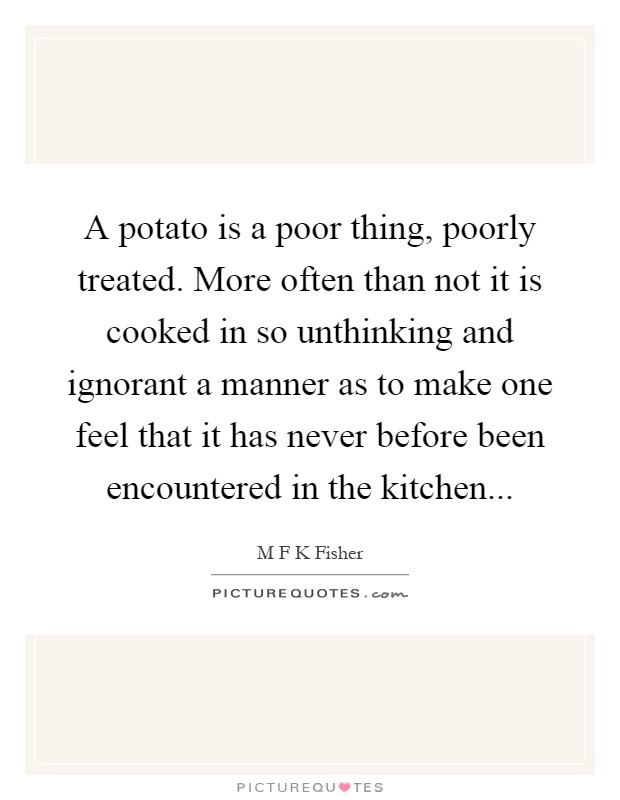 A potato is a poor thing, poorly treated. More often than not it is cooked in so unthinking and ignorant a manner as to make one feel that it has never before been encountered in the kitchen Picture Quote #1
