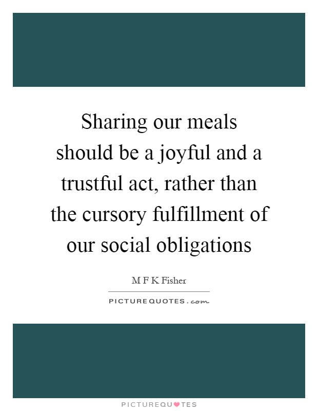 Sharing our meals should be a joyful and a trustful act, rather than the cursory fulfillment of our social obligations Picture Quote #1