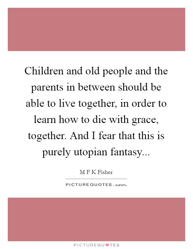 Children and old people and the parents in between should be able to live together, in order to learn how to die with grace, together. And I fear that this is purely utopian fantasy Picture Quote #1