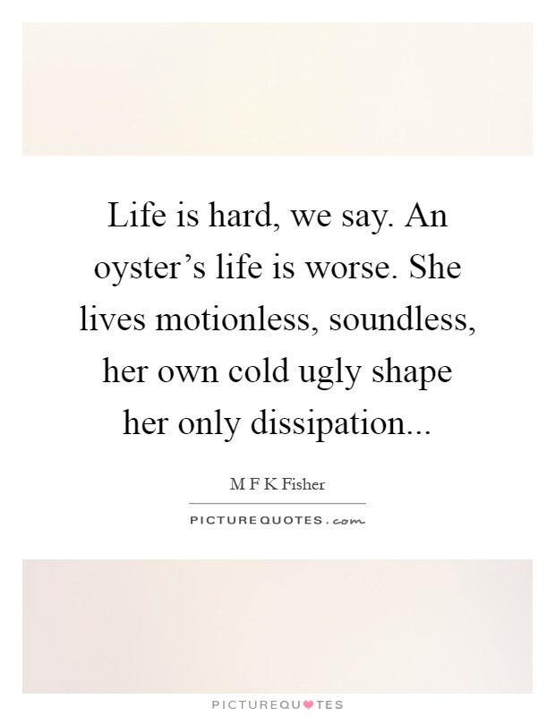 Life is hard, we say. An oyster's life is worse. She lives motionless, soundless, her own cold ugly shape her only dissipation Picture Quote #1