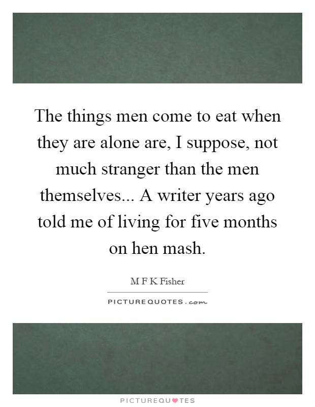 The things men come to eat when they are alone are, I suppose, not much stranger than the men themselves... A writer years ago told me of living for five months on hen mash Picture Quote #1