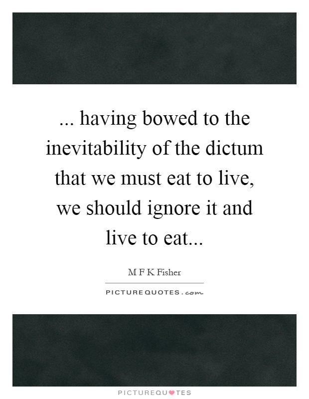 ... having bowed to the inevitability of the dictum that we must eat to live, we should ignore it and live to eat Picture Quote #1