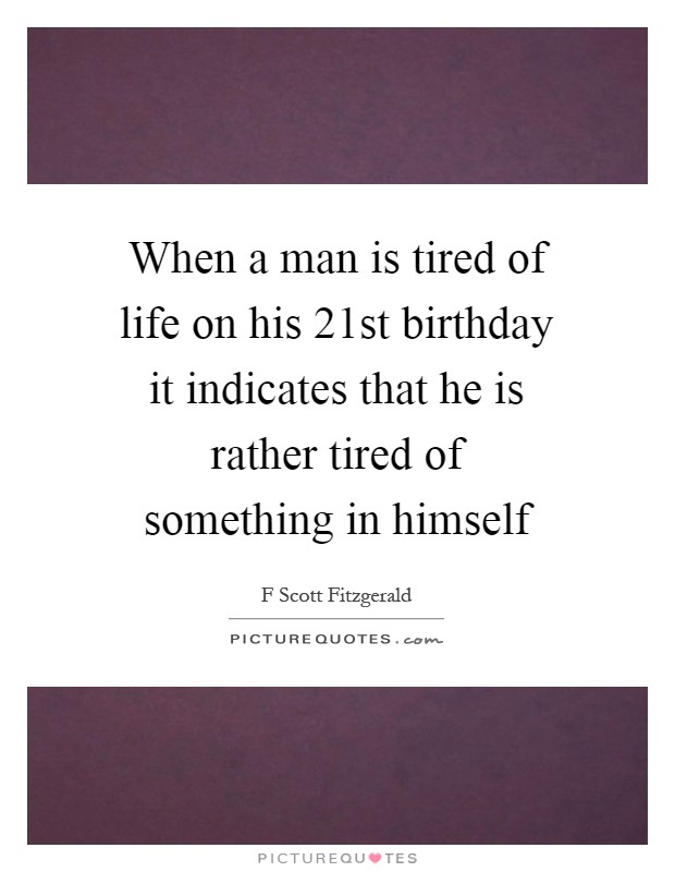 When a man is tired of life on his 21st birthday it indicates that he is rather tired of something in himself Picture Quote #1