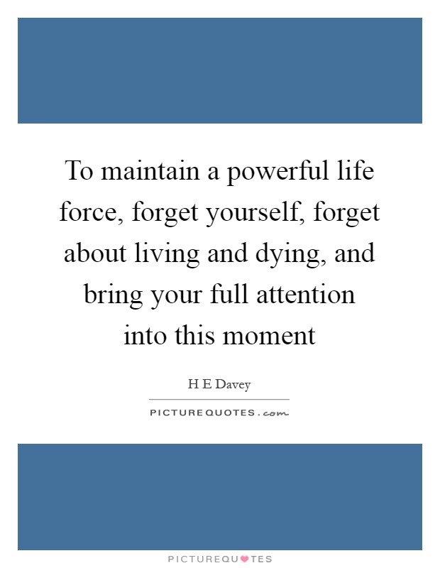 To maintain a powerful life force, forget yourself, forget about living and dying, and bring your full attention into this moment Picture Quote #1