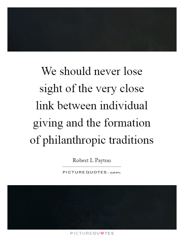 We should never lose sight of the very close link between individual giving and the formation of philanthropic traditions Picture Quote #1