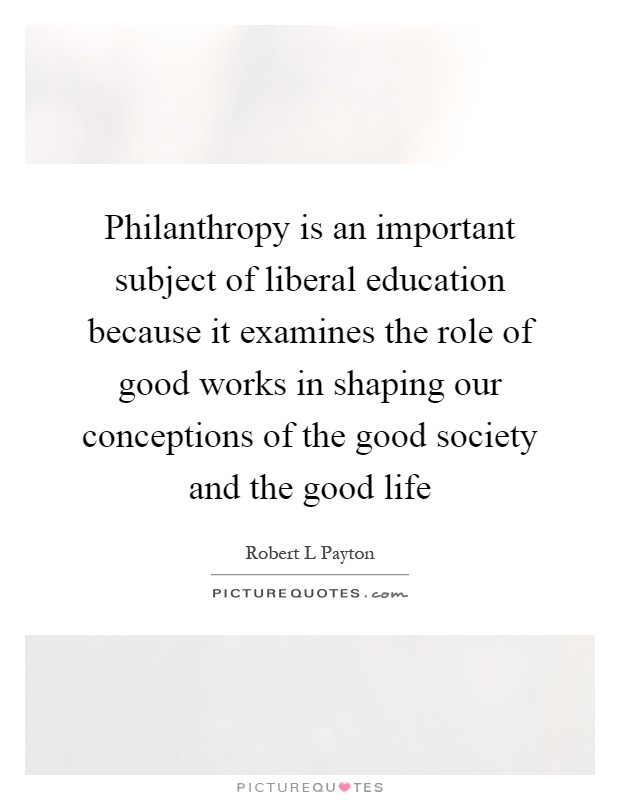 Philanthropy is an important subject of liberal education because it examines the role of good works in shaping our conceptions of the good society and the good life Picture Quote #1