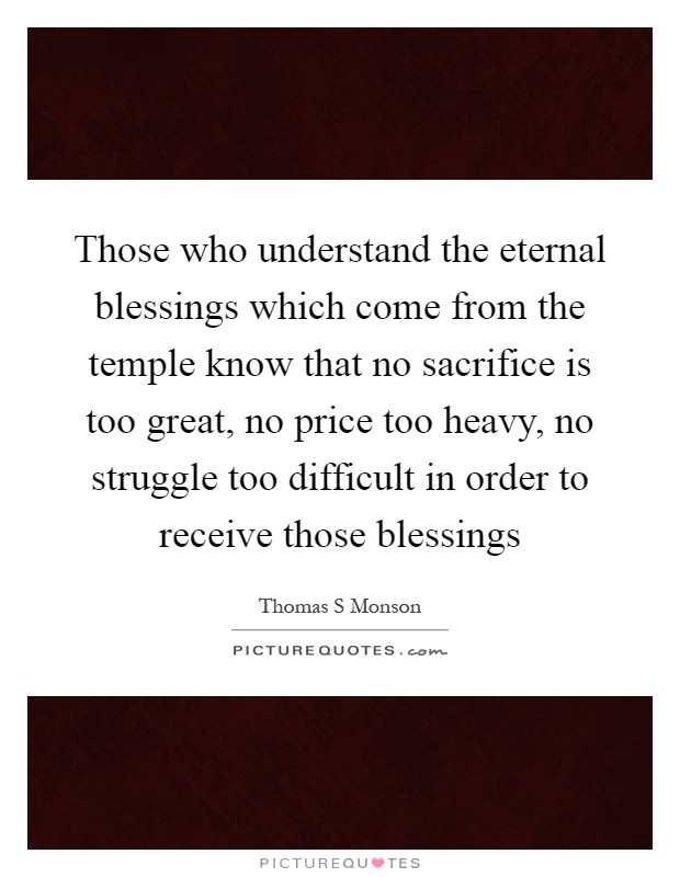 Those who understand the eternal blessings which come from the temple know that no sacrifice is too great, no price too heavy, no struggle too difficult in order to receive those blessings Picture Quote #1