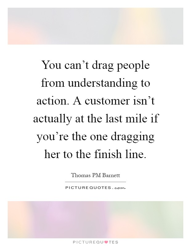 You can't drag people from understanding to action. A customer isn't actually at the last mile if you're the one dragging her to the finish line Picture Quote #1