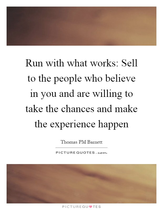 Run with what works: Sell to the people who believe in you and are willing to take the chances and make the experience happen Picture Quote #1