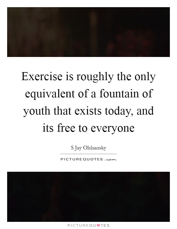 Exercise is roughly the only equivalent of a fountain of youth that exists today, and its free to everyone Picture Quote #1