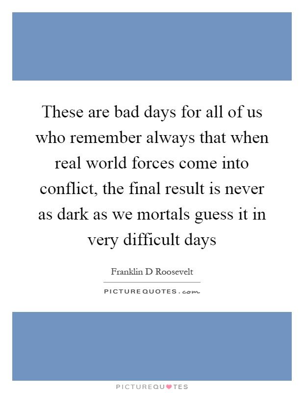 These are bad days for all of us who remember always that when real world forces come into conflict, the final result is never as dark as we mortals guess it in very difficult days Picture Quote #1