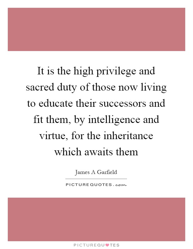 It is the high privilege and sacred duty of those now living to educate their successors and fit them, by intelligence and virtue, for the inheritance which awaits them Picture Quote #1