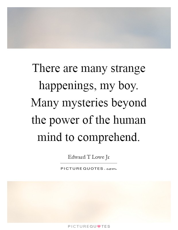 There are many strange happenings, my boy. Many mysteries beyond the power of the human mind to comprehend Picture Quote #1