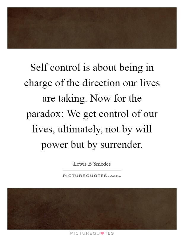 Self control is about being in charge of the direction our lives are taking. Now for the paradox: We get control of our lives, ultimately, not by will power but by surrender Picture Quote #1