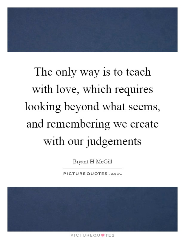 The only way is to teach with love, which requires looking beyond what seems, and remembering we create with our judgements Picture Quote #1