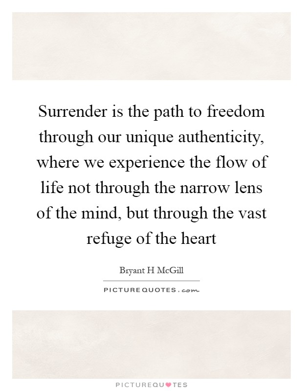 Surrender is the path to freedom through our unique authenticity, where we experience the flow of life not through the narrow lens of the mind, but through the vast refuge of the heart Picture Quote #1