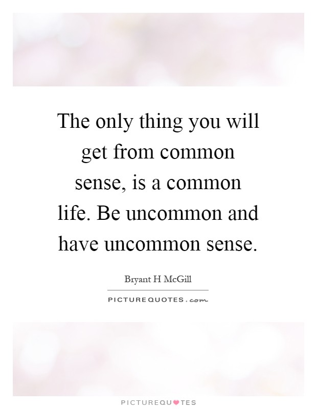 The only thing you will get from common sense, is a common life. Be uncommon and have uncommon sense Picture Quote #1