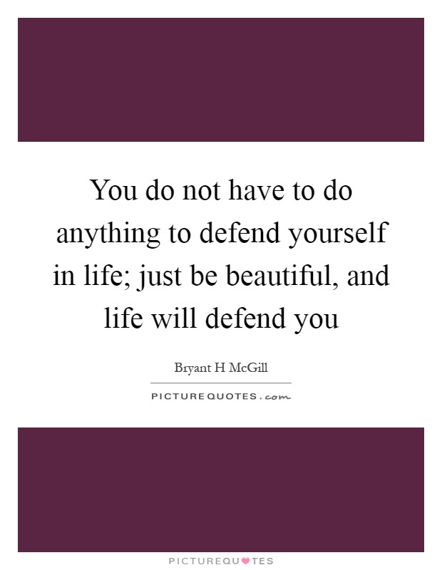 You do not have to do anything to defend yourself in life; just be beautiful, and life will defend you Picture Quote #1