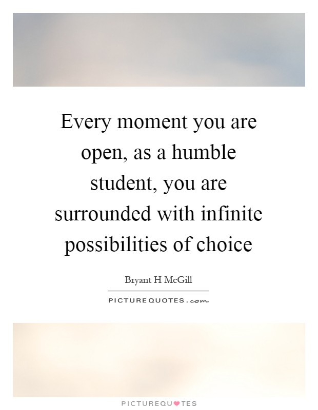 Every moment you are open, as a humble student, you are surrounded with infinite possibilities of choice Picture Quote #1