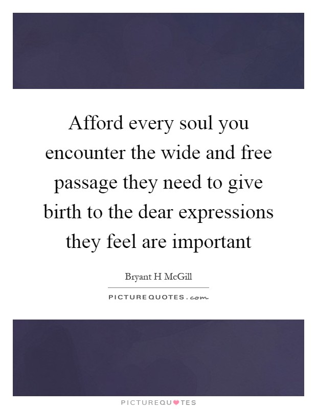 Afford every soul you encounter the wide and free passage they need to give birth to the dear expressions they feel are important Picture Quote #1