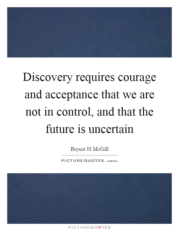 Discovery requires courage and acceptance that we are not in control, and that the future is uncertain Picture Quote #1