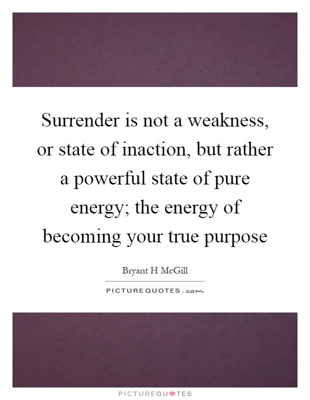 Surrender is not a weakness, or state of inaction, but rather a powerful state of pure energy; the energy of becoming your true purpose Picture Quote #1