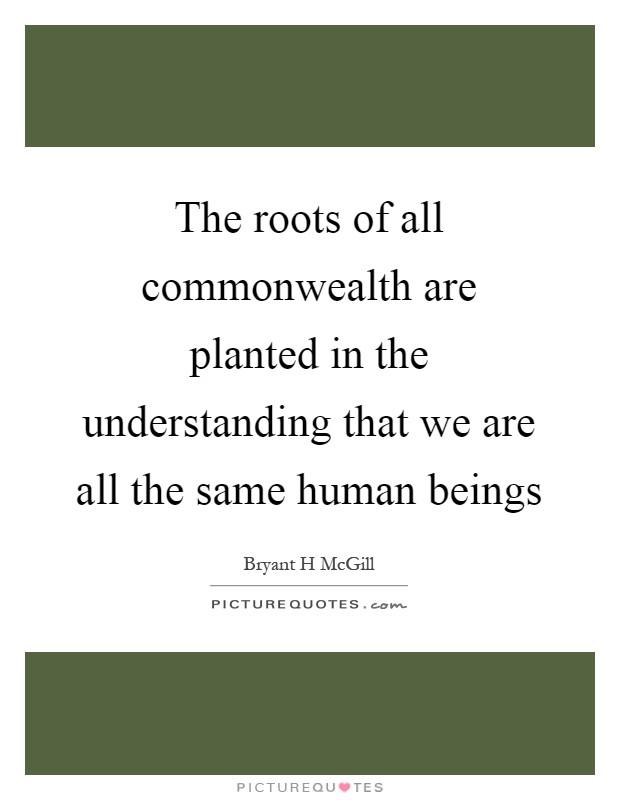 The roots of all commonwealth are planted in the understanding that we are all the same human beings Picture Quote #1