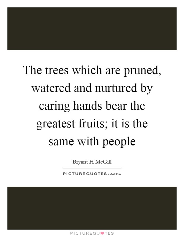 The trees which are pruned, watered and nurtured by caring hands bear the greatest fruits; it is the same with people Picture Quote #1