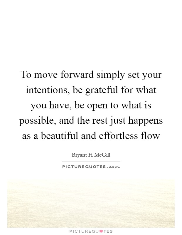 To move forward simply set your intentions, be grateful for what you have, be open to what is possible, and the rest just happens as a beautiful and effortless flow Picture Quote #1