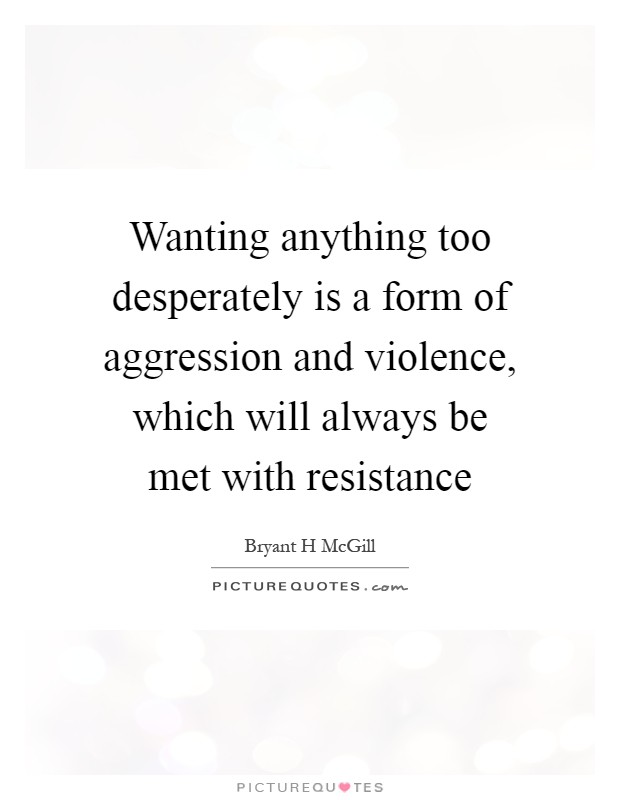 Wanting anything too desperately is a form of aggression and violence, which will always be met with resistance Picture Quote #1