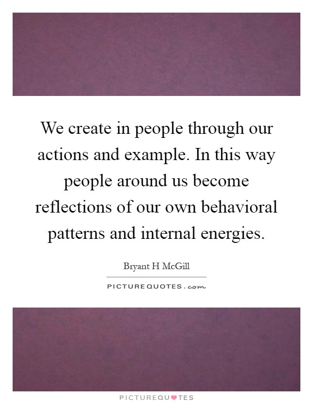 We create in people through our actions and example. In this way people around us become reflections of our own behavioral patterns and internal energies Picture Quote #1