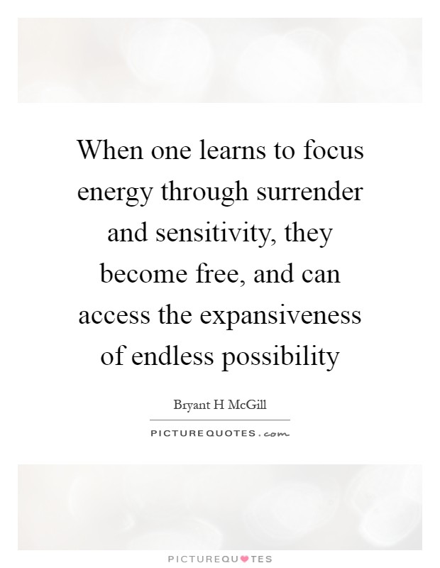 When one learns to focus energy through surrender and sensitivity, they become free, and can access the expansiveness of endless possibility Picture Quote #1