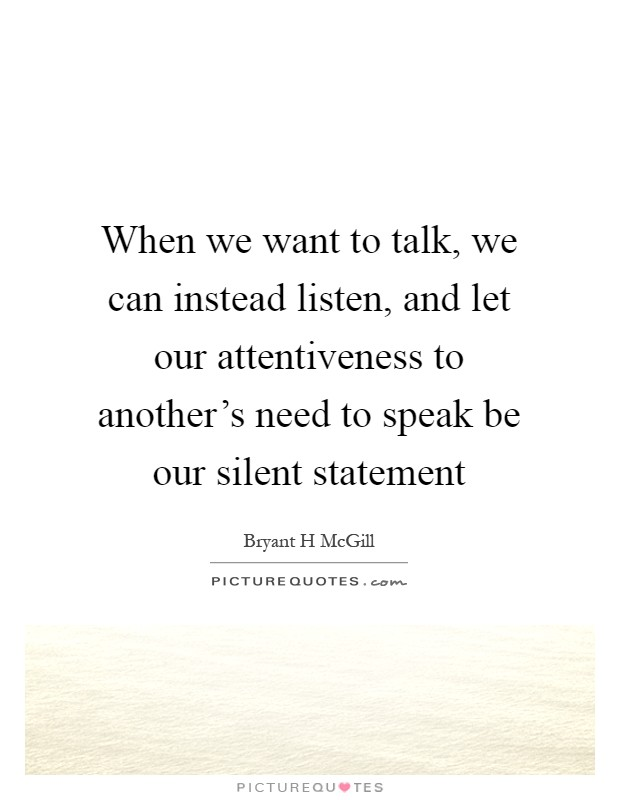 When we want to talk, we can instead listen, and let our attentiveness to another's need to speak be our silent statement Picture Quote #1