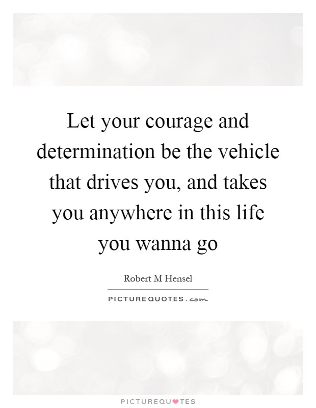 Let your courage and determination be the vehicle that drives you, and takes you anywhere in this life you wanna go Picture Quote #1