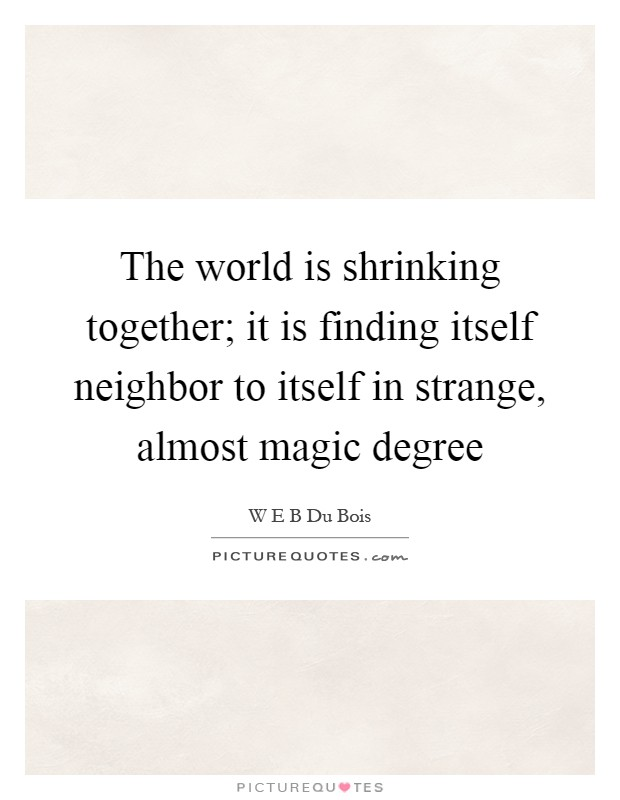 The world is shrinking together; it is finding itself neighbor to itself in strange, almost magic degree Picture Quote #1