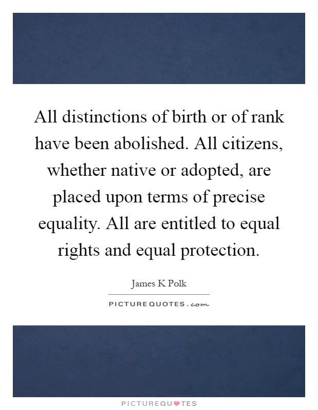 All distinctions of birth or of rank have been abolished. All citizens, whether native or adopted, are placed upon terms of precise equality. All are entitled to equal rights and equal protection Picture Quote #1