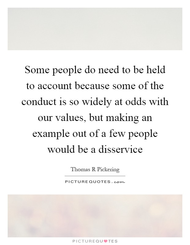 Some people do need to be held to account because some of the conduct is so widely at odds with our values, but making an example out of a few people would be a disservice Picture Quote #1
