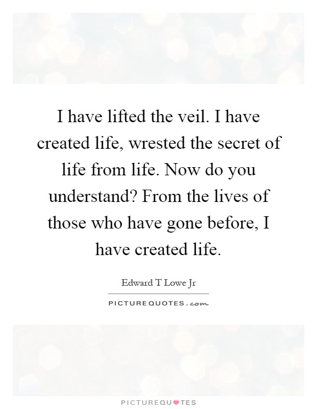 I have lifted the veil. I have created life, wrested the secret of life from life. Now do you understand? From the lives of those who have gone before, I have created life Picture Quote #1