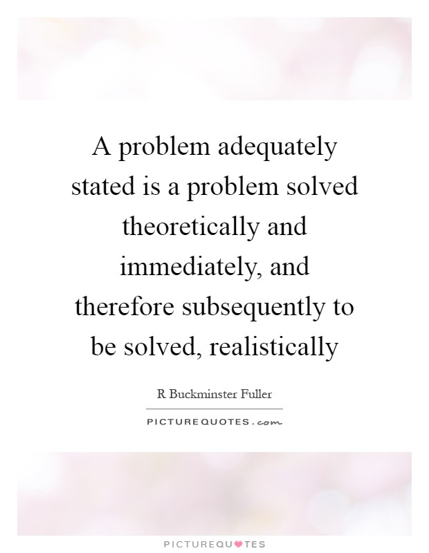 A problem adequately stated is a problem solved theoretically and immediately, and therefore subsequently to be solved, realistically Picture Quote #1