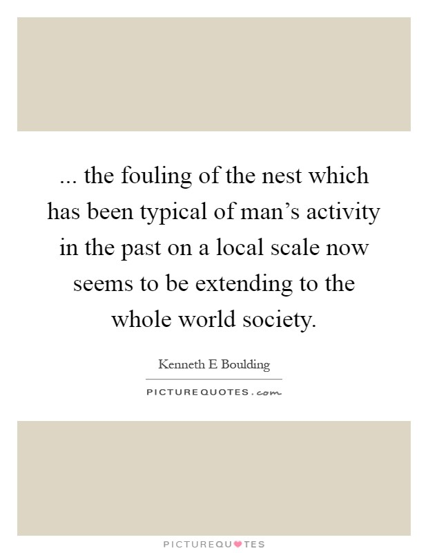 ... the fouling of the nest which has been typical of man's activity in the past on a local scale now seems to be extending to the whole world society Picture Quote #1