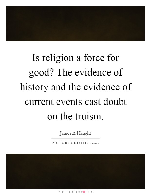 Is religion a force for good? The evidence of history and the evidence of current events cast doubt on the truism Picture Quote #1