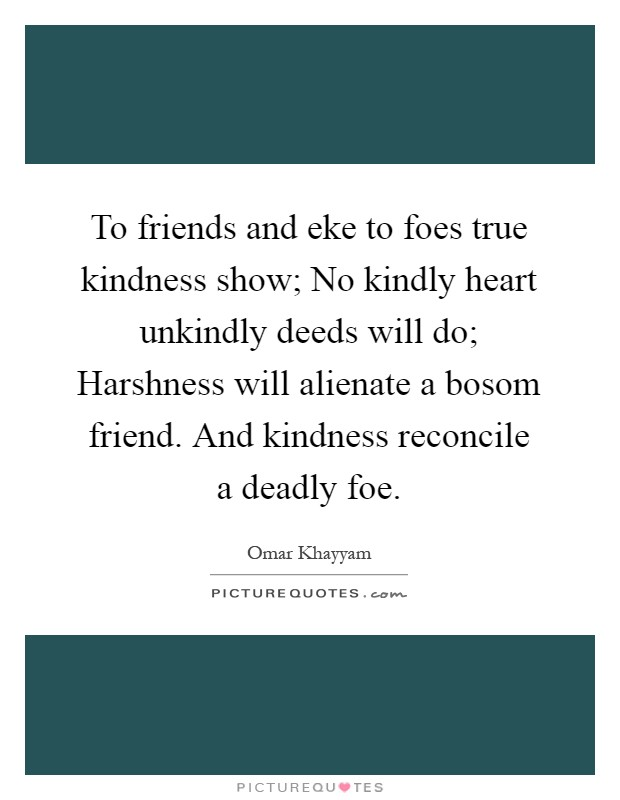 To friends and eke to foes true kindness show; No kindly heart unkindly deeds will do; Harshness will alienate a bosom friend. And kindness reconcile a deadly foe Picture Quote #1