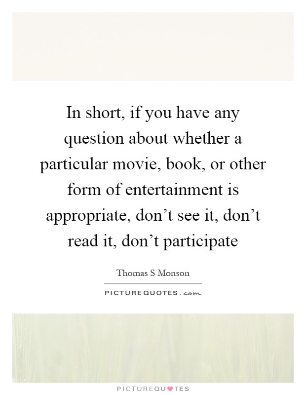 In short, if you have any question about whether a particular movie, book, or other form of entertainment is appropriate, don't see it, don't read it, don't participate Picture Quote #1