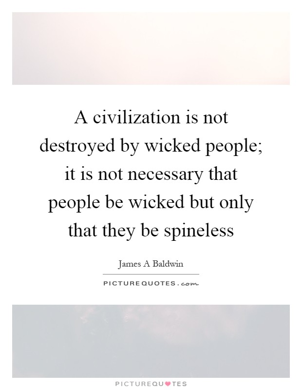 A civilization is not destroyed by wicked people; it is not necessary that people be wicked but only that they be spineless Picture Quote #1