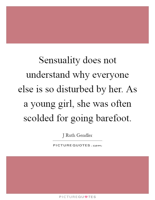 Sensuality does not understand why everyone else is so disturbed by her. As a young girl, she was often scolded for going barefoot Picture Quote #1